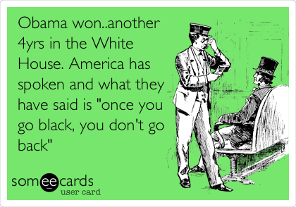 "Obama won..another 4yrs in the White House. America has spoken and what they have said is ""once you go black, you don't go back"""