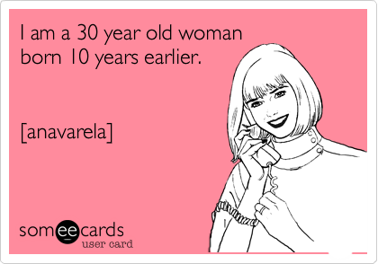 I Am A 30 Year Old Woman Born 10 Years Earlier Anavarela