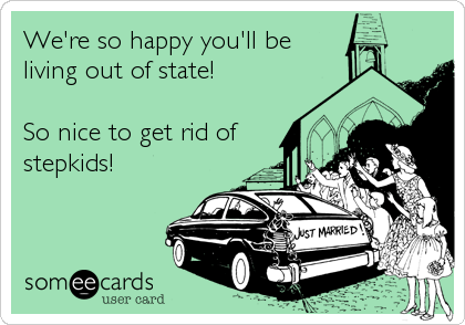 We're so happy you'll be living out of state!  So nice to get rid of stepkids!