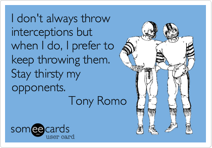 I don't always throw  interceptions but when I do, I prefer to keep  throwing them.  Stay thirsty my opponents
