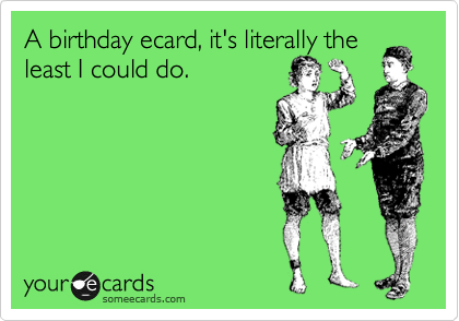 A birthday ecard, it's literally the least I could do.