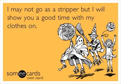I may not go as a stripper but I will show you a good time with my clothes on.