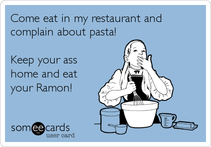 Come eat in my restaurant and complain about pasta!  Keep your ass home and eat your Ramon!