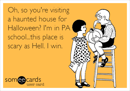 Oh, so you're visiting a haunted house for Halloween? I'm in PA school...this place is scary as Hell. I win.