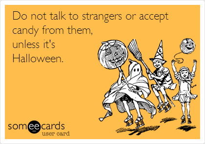 Do not talk to strangers or accept candy from them, unless it's Halloween.