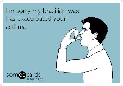 I'm sorry my brazilian wax has exacerbated yourasthma..