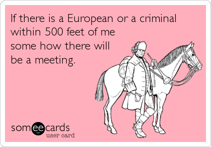 If there is a European or a criminal within 500 feet of me some how there will be a meeting.