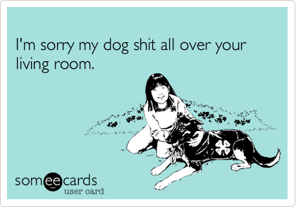 I'm sorry my dog shit all over your living room.