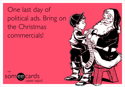One last day of political ads. Bring on the Christmas commercials!    .,.