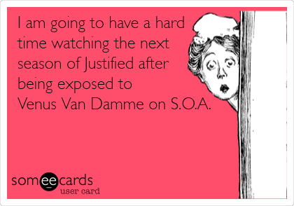 I am going to have a hard time watching the next season of Justified after  being exposed to  Venus Van Damme on S.O.A.