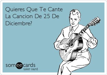 Quieres Que Te Cante La Cancion De 25 De Diciembre?