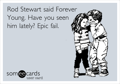 Rod Stewart said Forever Young. Have you seen him lately? Epic fail.