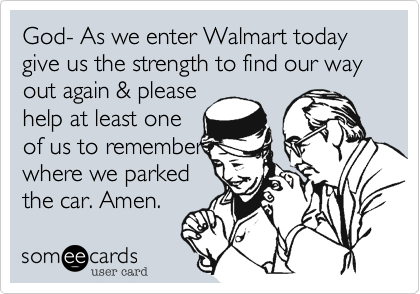 God- As we enter Walmart today give us the strength to find our way out again %26 please help at least one of us to remember where we parked the car. Amen.