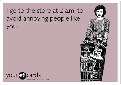 I go to the store at 2 a.m. to avoid annoying people like you.