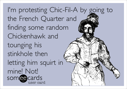I'm protesting Chic-Fil-A by going to the French Quarter and finding some random Chickenhawk and tounging his stinkhole then letting him squirt in mine! Not!
