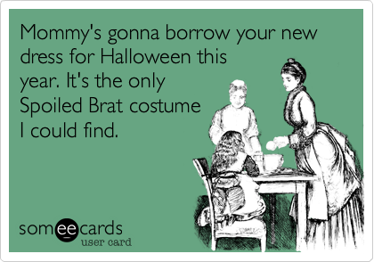 Mommy's gonna borrow your new dress for Halloween this year. It's the only Spoiled Brat costume I could find.