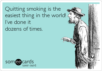 Quitting smoking is the easiest thing in the world! I've done it dozens of times.