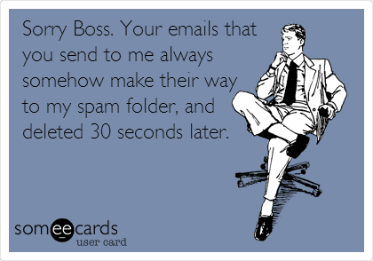 Sorry Boss. Your emails that you send to me always somehow make their way to my spam folder, and deleted 30 seconds later.