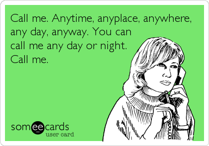 Call me. Anytime, anyplace, anywhere, any day, anyway. You can call me any day or night. Call me.
