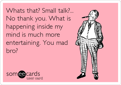 Whats that? Small talk?... No thank you. What is happening inside my mind is much more entertaining. You mad bro?