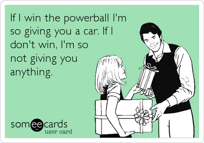 If I win the powerball I'm so giving you a car. If I don't win, I'm so not giving you anything.