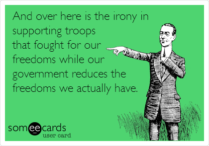 And over here is the irony in supporting troops that fought for our freedoms while our government reduces the freedoms we actually have.