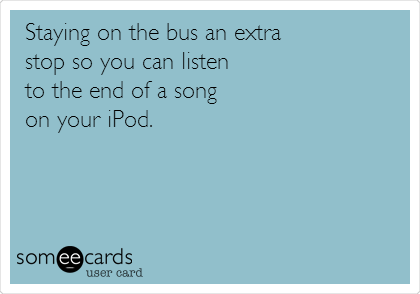 Staying on the bus an extra stop so you can listen to the end of a song on your iPod.