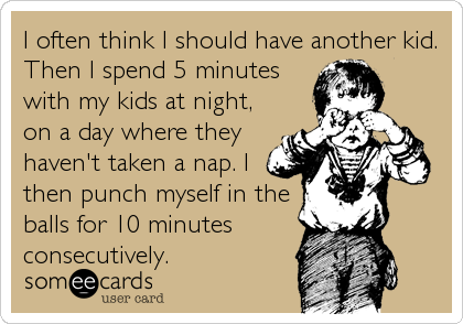 I often think I should have another kid. Then I spend 5 minutes with my kids at night, on a day where they haven't taken a nap. I then punch myself in the balls for 10 minutes consecutively.
