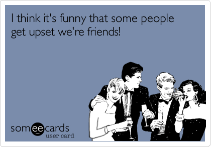 I think it's funny that some people get upset we're friends!