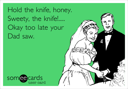 Hold the knife, honey.  Sweety, the knife!..... Okay too late your Dad saw.