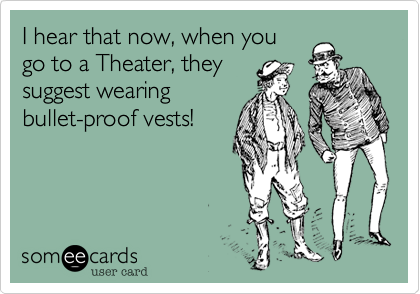 I hear that now, when you go to a Theater, they suggest wearing bullet-proof vests!