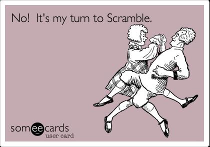 No!  It's my turn to Scramble.