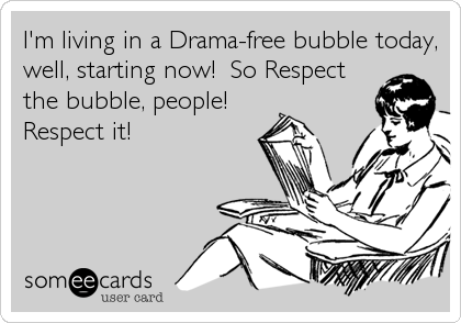 I'm living in a Drama-free bubble today, well, starting now!  So Respect the bubble, people! Respect it!