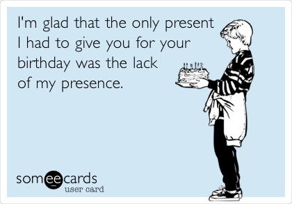 I'm glad that the only present I had to give you for your  birthday was the lack of my presence.