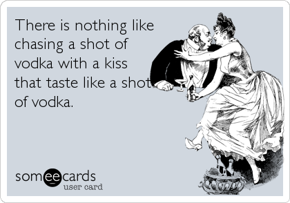 There is nothing like chasing a shot of vodka with a kiss that taste like a shot of vodka.