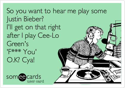 So you want to hear me play some Justin Bieber? I'll get on that right after Cee-Lo Green's 'F*** You' O.K? Cya!