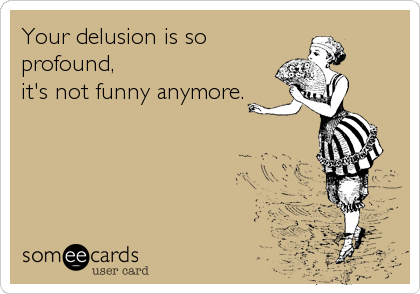 Your delusion is so profound,  it's not funny anymore.