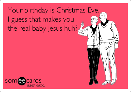Your birthday is Christmas Eve, I guess that makes you the real baby Jesus huh?