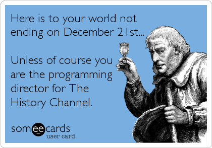 Here is to your world not ending on December 21st...  Unless of course you are the programming director for The History Channel.