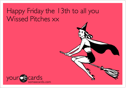 Happy Friday the 13th to all you Wissed Pitches xx