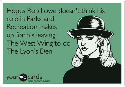 Hopes Rob Lowe doesn't think his role in Parks and Recreation makes up for his leaving The West Wing to do The Lyon's Den.