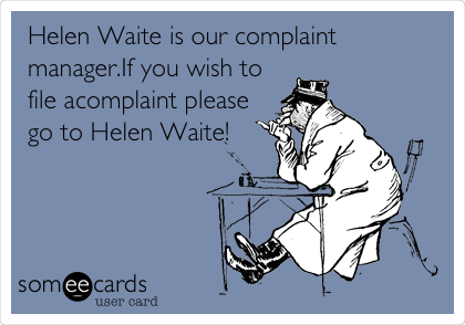 Helen Waite is our complaint manager.If you wish to file acomplaint please go to Helen Waite!