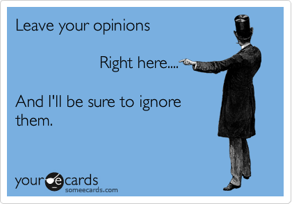 Leave your opinions                    Right here....  And I'll be sure to ignore them.