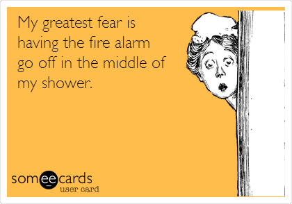 My greatest fear is  having the fire alarm  go off in the middle of my shower.