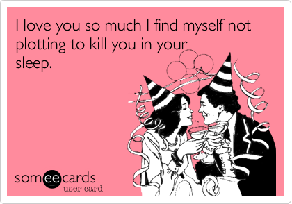 I love you so much I find myself not plotting to kill you in your sleep.