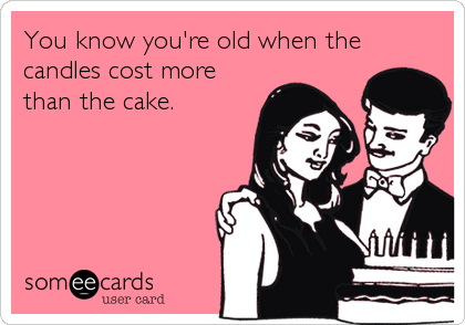 You know you're old when the candles cost more than the cake.