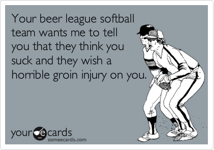 Your beer league softball team wants me to tell you that