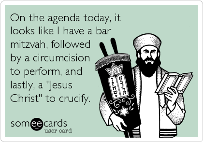 "On the agenda today, it looks like I have a bar mitzvah, followed by a circumcision to perform, and lastly, a ""Jesus Christ"" to crucify."