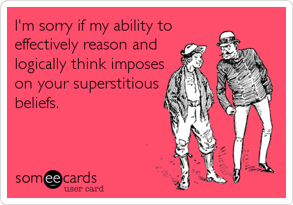 I'm sorry if my ability to effectively reason and  logically think imposes on your superstitious beliefs.
