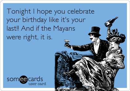 Tonight I hope you celebrate your birthday like it's your last!! And if the Mayans were right, it is.